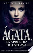 Ágata, La Aprendiz de Esclava: Una P*ta Loca Encuentra a Su Amo Perfecto