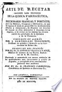 Arte de recetar conforme a los principios de la química farmacéutica, ó Diccionario manual y portátil para los mèdicos, cirujanos y boticarios ...