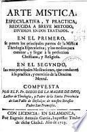 Arte mistica, especulativa, y practica, reducida a breve metodo, dividida en dos tratados