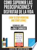 Como Suprimir Las Preocupaciones Y Disfrutar De La Vida (How To Stop Worrying And Start Living) - Resumen Del Libro De Dale Carnegie