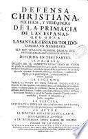 Defensa christiana, politica y verdadera de la primacia de las Españas que goza la Santa Iglesia de Toledo contra un manifiesto que ... ha publicado la Santa Iglesia de Sevilla