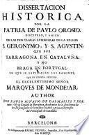 Dissertacion historica, por la patria de Paulo Orosio, ... que fue Taragona en Cataluna, y no Braga en Portugal, en que se satisfacen las razones que en contra escrivio el ... marques de Mondejar