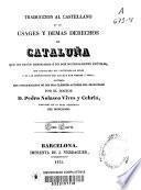 Traducción al castellano de los usages y demas derechos de Cataluña que no están derogados ó no son notoriamente inútiles, con indicación del contenido de estos y de las disposiciones por las que han venido a serlo