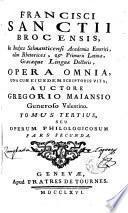 Francisci Sanctii Brocensis opera omnia una cum eiusdem scriptoris vita auctore Gregorio Maiansio