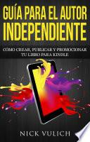 Guía Para El Autor Independiente: Cómo Crear, Publicar Y Promocionar Tu Libro Para Kindle