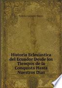 Historia Eclesiastica del Ecuador Desde los Tiempos de la Conquista Hasta Nuestros Dias