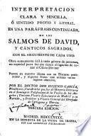 Interpretación clara y sencilla ó sentido propio y literal en una paráfrasis continuada, de los Salmos de David y cánticos sagrados, con el argumento de cada uno...---