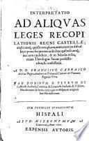 Interpretatio ad aliquas leges recopilationis regni Castellae ...
