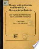 Manejo Y Administracion de Informacion Y Documentacion Agricola Con Enfasis en Preparacion Y Evaluacion de Proyectos
