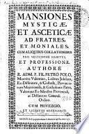 Mansiones Mysticae et asceticae ad frates, et moniales, cum aliquibus collationibus pro vestitione habitus et professione
