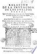Relacion de la inuencion de los cuerpos santos, que en los años 1614. 1615. y 1616. fueron hallados en varias yglesias de la ciudad de Caller y su arçobispado. A la santidad de n.s. Paulo papa 5. por don Francisco de Esquiuel ..