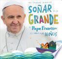 No Tengan Miedo de Sonar a Lo Grande: El Papa Francisco Le Habla a Los Ninos