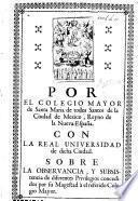 Por el Colegio Mayor de Santa Maria de todos Santos ... de Mexico ... Con la Real Universidad de dicha ciudad. Sobre la observancia, y subsistencia de diferentes privilegios concedidos por su Magestad à el referido Colegio Mayor