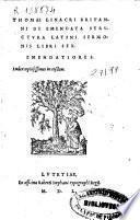 Thomae Linacri Britanni De Emendata Strvctura Latini Sermonis : Libri Sex. Emendatiores; Index copiosissimus in eosdem