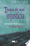 Trama de una injusticia: feminicidio sexual sistémico en Ciudad Juárez