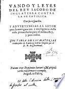 Vando y Leyes del rey Iacobo de Inglaterra contra la fe catolica con su respuesta y advertencias al letor [sic.] para la aueriguacion e inteligencia deste caso, prouechosas para el mismo Rey y para todos