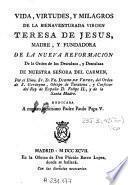 Vida, virtudes y milagros de la bienaventurada Virgen Teresa de Iesus, madre y fundadora de la nueua reformacion de la Orden de los Descalzos y Descalzas de Nuestra Señora del Carmen