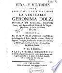 Vida, y virtudes de la angelical, y extatica virgen la venerable Geronima Dolz ...