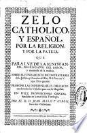 Zelo catholico, y español, por la Religion, y por la Patria